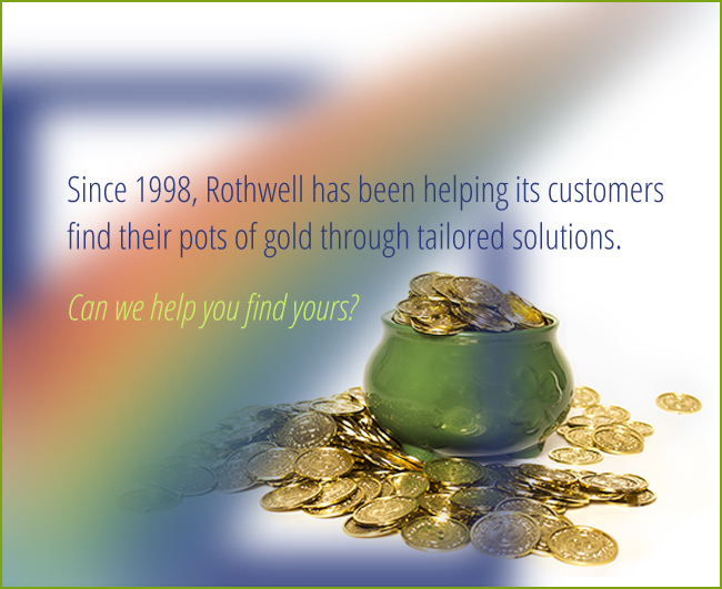 Since 1998, Rothwell has been helping its customer find their pots of gold through tailored solutions. Can we help you find yours?